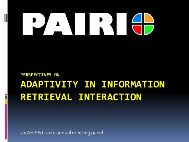 PERSPECTIVES ON ADAPTIVITY IN INFORMATION RETRIEVAL INTERACTION anASIS&T 2010 annual meeting panel PAIRI