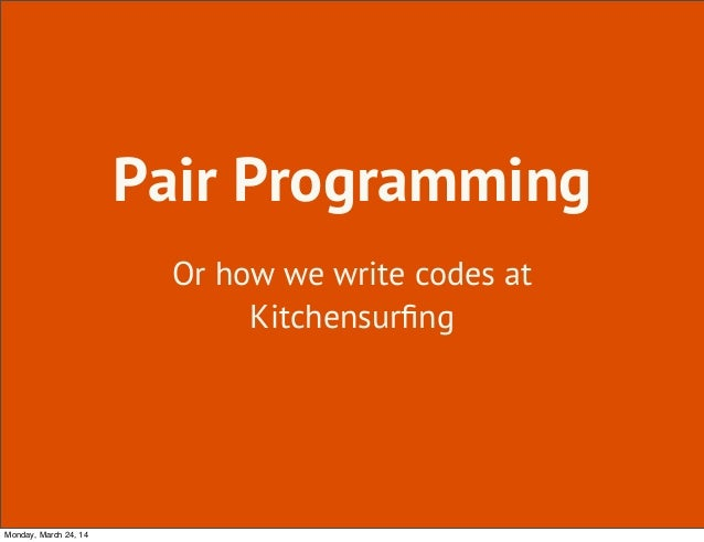 Pair Programming Or how we write codes at Kitchensurfing Monday, March 24, 14