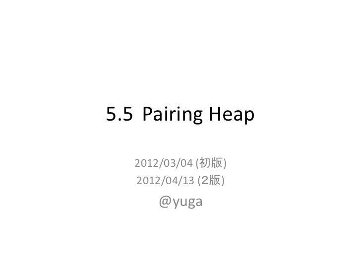 5.5 Pairing Heap   2012/03/04 (初版)   2012/04/13 (2版)      @yuga
