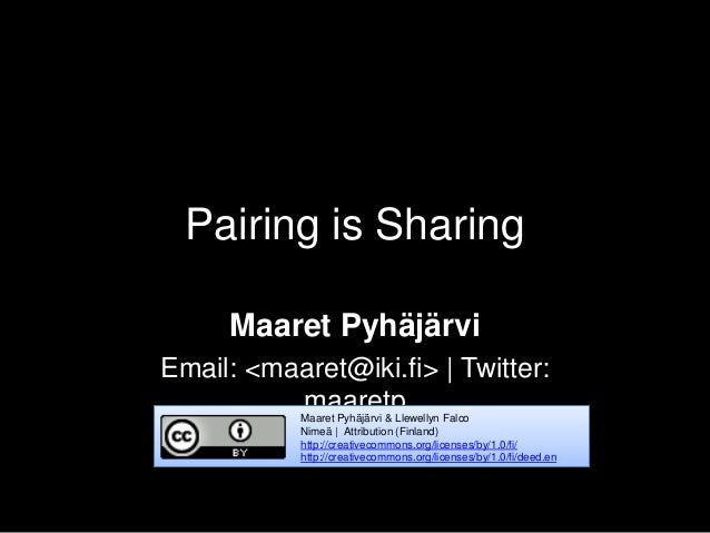 Pairing is Sharing Maaret Pyhäjärvi Email: <maaret@iki.fi> | Twitter: maaretpMaaret Pyhäjärvi & Llewellyn Falco Nimeä | At...