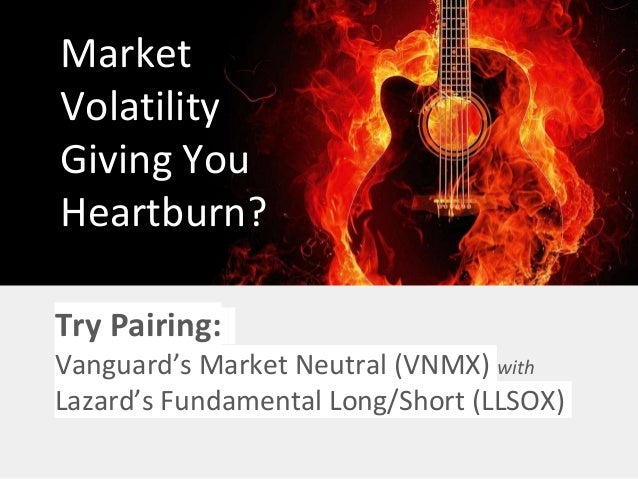 Market Volatility Giving You Heartburn? Try Pairing: Vanguard's Market Neutral (VNMX) with Lazard's Fundamental Long/Short...