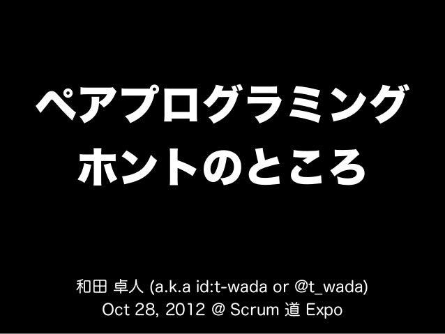 ペアプログラミング ホントのところ和田 卓人 (a.k.a id:t-wada or @t_wada)  Oct 28, 2012 @ Scrum 道 Expo