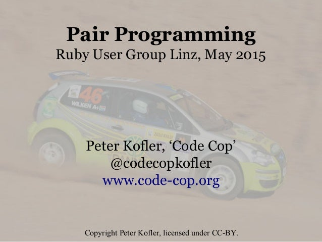 Pair Programming Ruby User Group Linz, May 2015 Peter Kofler, 'Code Cop' @codecopkofler www.code-cop.org Copyright Peter K...