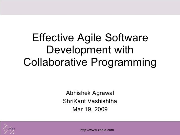 Abhishek Agrawal ShriKant Vashishtha Mar 19, 2009 Effective Agile Software Development with Collaborative Programming