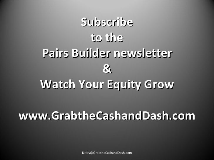 Subscribe to the Pairs Builder newsletter & Watch Your Equity Grow  www.GrabtheCashandDash.com  [email_address]