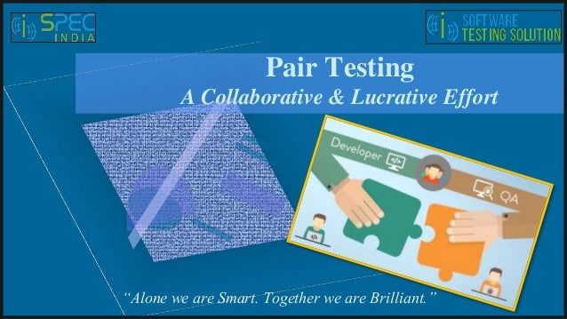"Pair Testing A Collaborative & Lucrative Effort ""Alone we are Smart. Together we are Brilliant."""