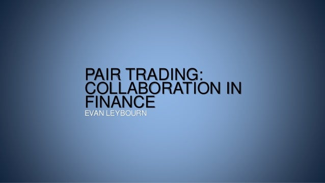 PAIR TRADING: COLLABORATION IN FINANCE EVAN LEYBOURN