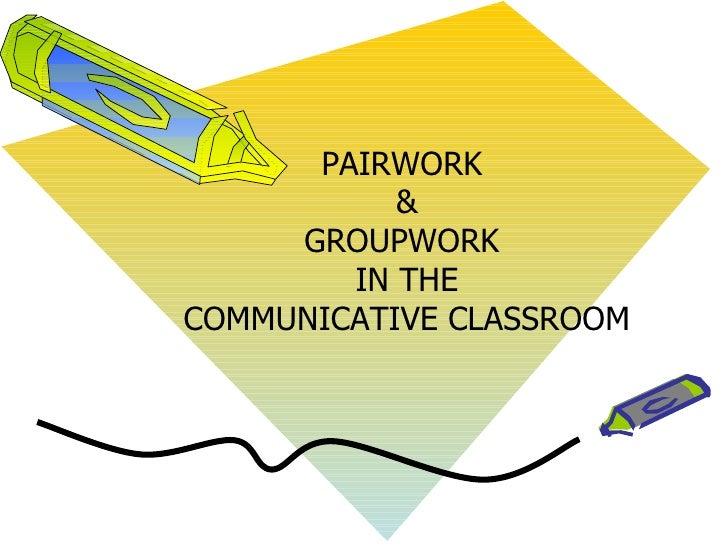 PAIRWORK           &     GROUPWORK        IN THECOMMUNICATIVE CLASSROOM