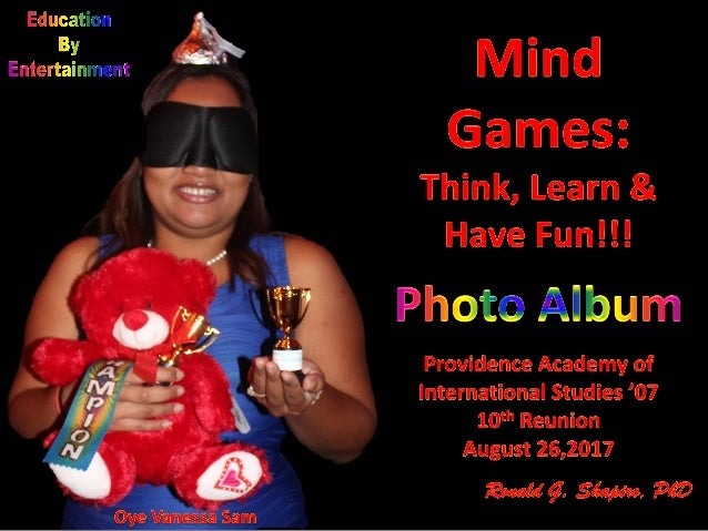 Education By Entertainment. Mind Games: Think, Learn & Have Fun!!! Providence Academy of International Studies Class of 20...