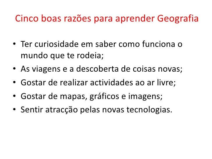 Cinco boas razões para aprender Geografia  • Ter curiosidade em saber como funciona o   mundo que te rodeia; • As viagens ...