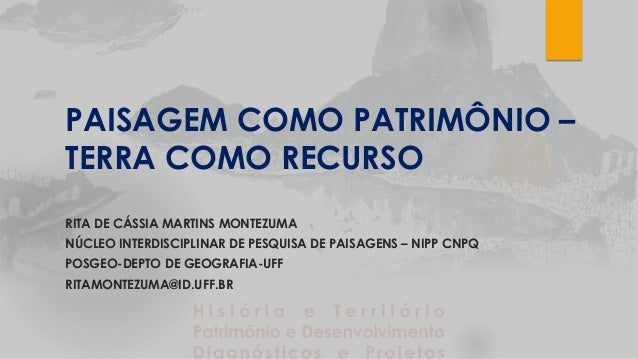 PAISAGEM COMO PATRIMÔNIO – TERRA COMO RECURSO RITA DE CÁSSIA MARTINS MONTEZUMA NÚCLEO INTERDISCIPLINAR DE PESQUISA DE PAIS...