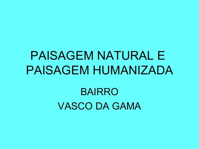 PAISAGEM NATURAL E PAISAGEM HUMANIZADA BAIRRO VASCO DA GAMA