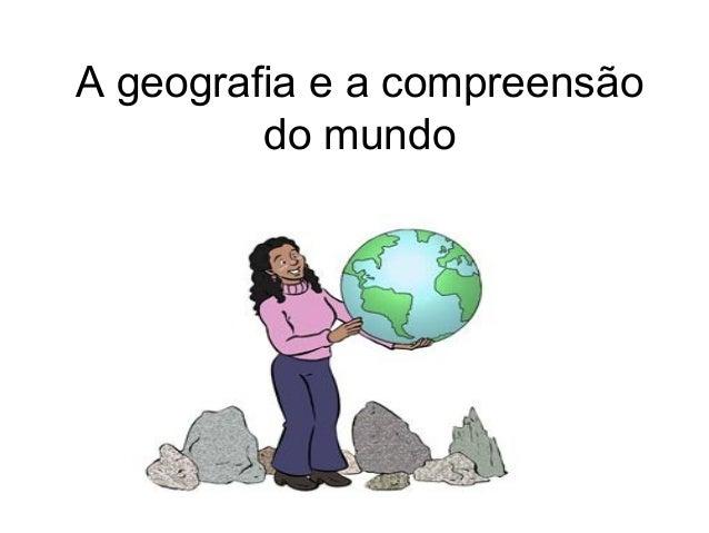 A geografia e a compreensãodo mundo