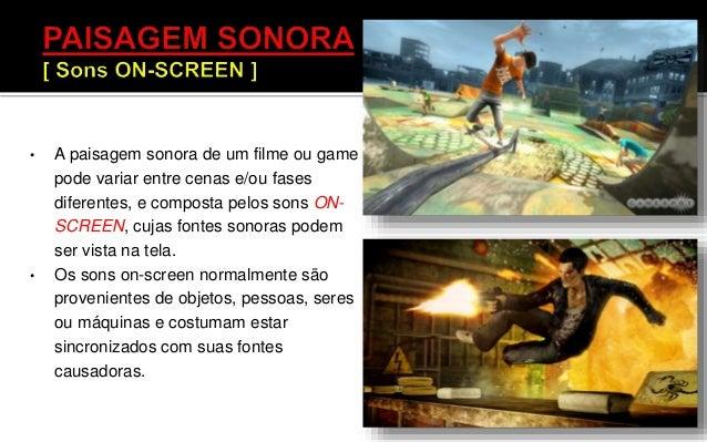 • A paisagem sonora de um filme ou game pode variar entre cenas e/ou fases diferentes, e composta pelos sons ON-SCREEN, cu...