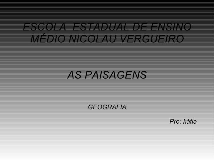 ESCOLA  ESTADUAL DE ENSINO MÉDIO NICOLAU VERGUEIRO AS PAISAGENS GEOGRAFIA Pro: kátia