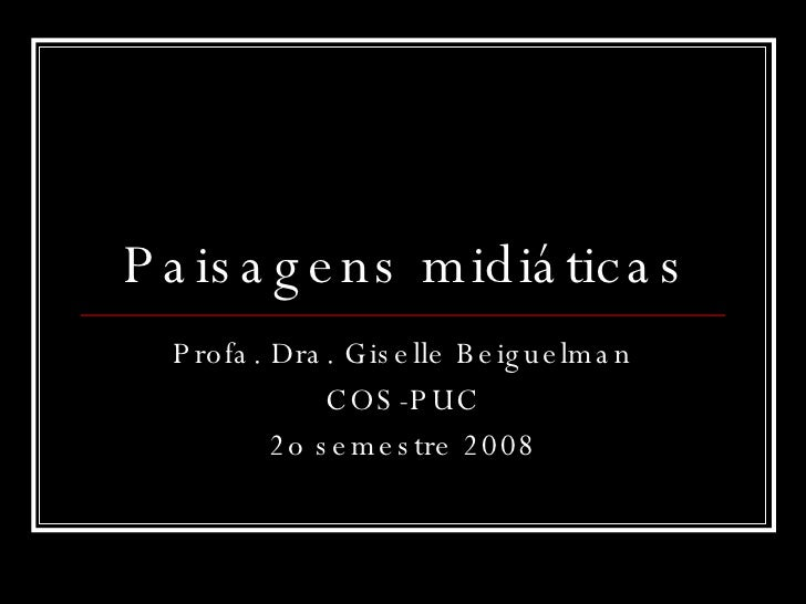 Paisagens midiáticas Profa. Dra. Giselle Beiguelman COS-PUC 2o semestre 2008