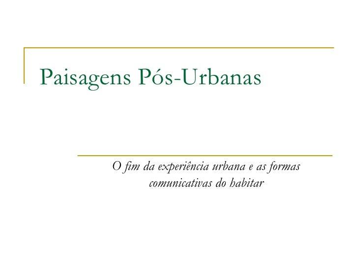 Paisagens Pós-Urbanas         O fim da experiência urbana e as formas              comunicativas do habitar