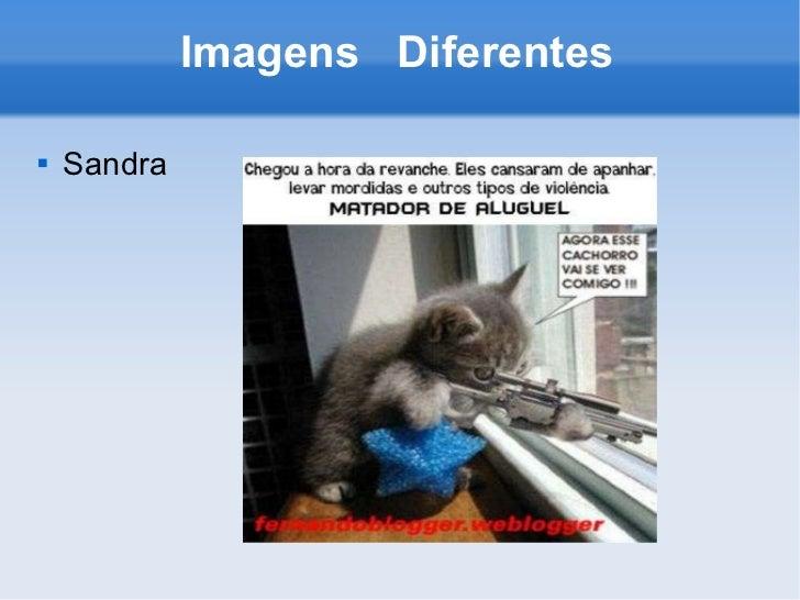 Imagens  Diferentes <ul><li>Sandra </li></ul>