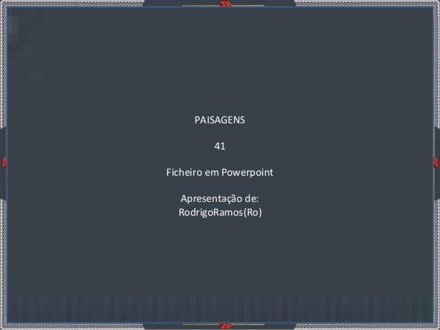 P A I S A G E N S 41 apresentação de: RodrigoRamos(Ro) PAISAGENS 41 Ficheiro em Powerpoint Apresentação de: RodrigoRamos(R...