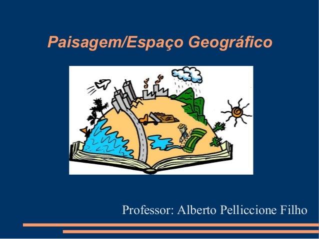 Paisagem/Espaço Geográfico  Professor: Alberto Pelliccione Filho