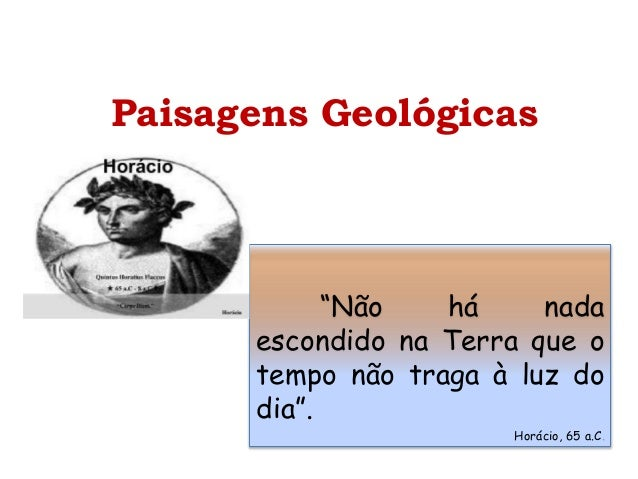 """Paisagens Geológicas """"Não há nada escondido na Terra que o tempo não traga à luz do dia"""". Horácio, 65 a.C."""
