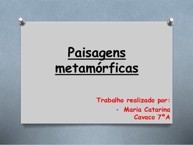 Paisagens metamórficas Trabalho realizado por: • Maria Catarina Cavaco 7ºA