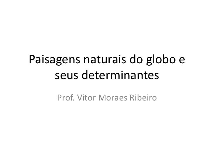 Paisagens naturais do globo e     seus determinantes     Prof. Vitor Moraes Ribeiro