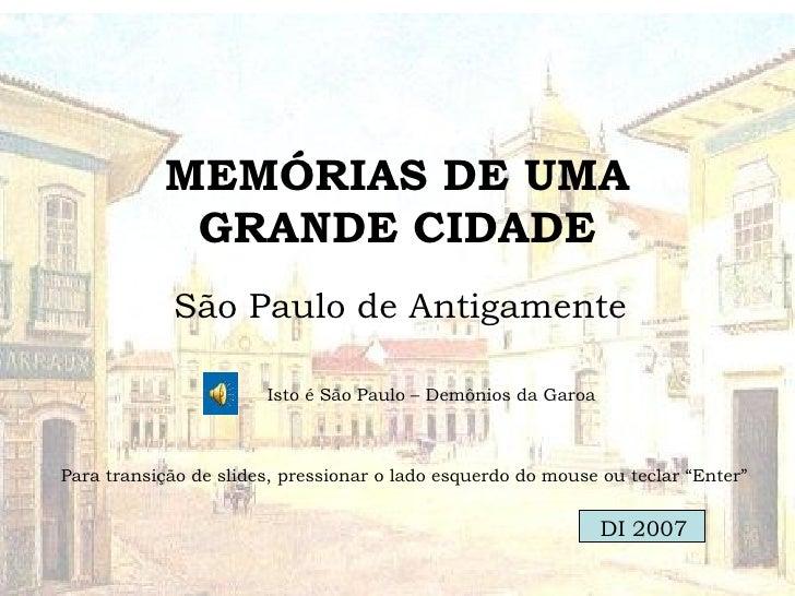 MEMÓRIAS DE UMA GRANDE CIDADE São Paulo de Antigamente Isto é São Paulo – Demônios da Garoa Para transição de slides, pres...