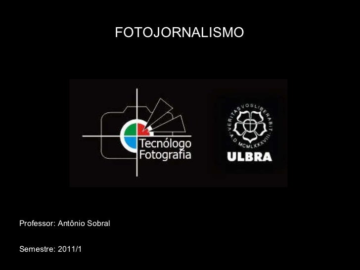 FOTOJORNALISMO Professor: Antônio Sobral Semestre: 2011/1
