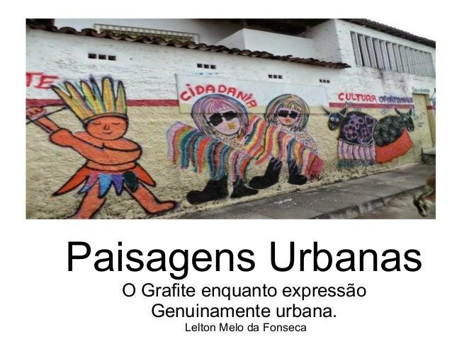 Paisagens Urbanas O Grafite enquanto expressão Genuinamente urbana. Lelton Melo da Fonseca