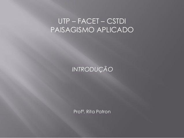 UTP – FACET – CSTDIPAISAGISMO APLICADO     INTRODUÇÃO     Profª. Rita Patron