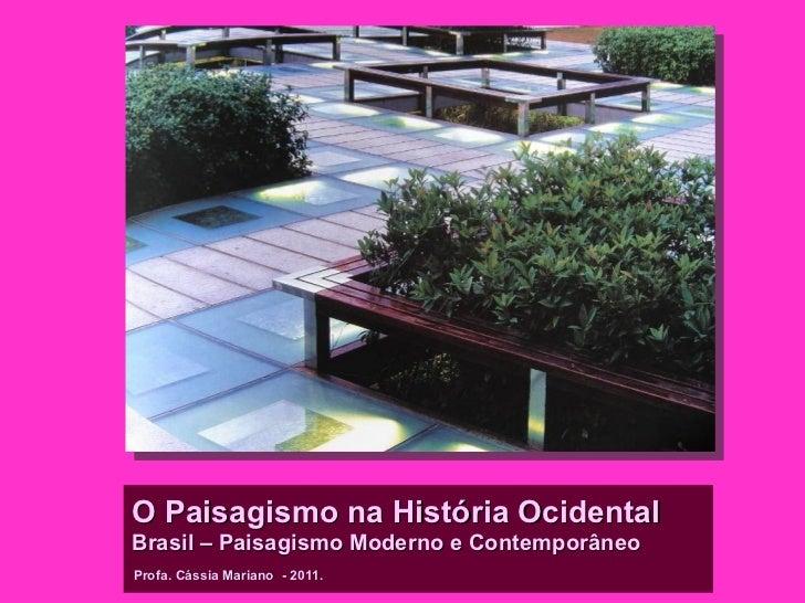 O Paisagismo na História OcidentalBrasil – Paisagismo Moderno e ContemporâneoProfa. Cássia Mariano - 2011.