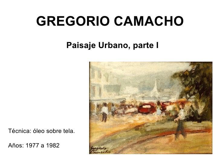 GREGORIO CAMACHO <ul><li>Paisaje Urbano, parte I </li></ul>Técnica: óleo sobre tela. Años: 1977 a 1982
