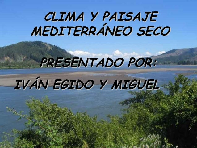 CLIMA Y PAISAJE  MEDITERRÁNEO SECO   PRESENTADO POR:IVÁN EGIDO Y MIGUEL
