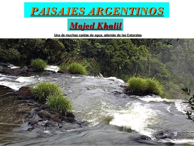 PAISAJES ARGENTINOS Majed Khalil Una de muchas caídas de agua, además de las Cataratas