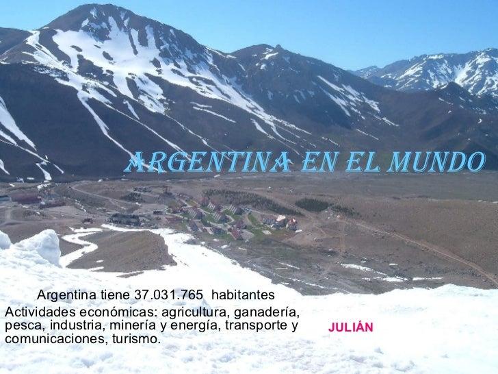 Argentina en el mundo Argentina tiene 37.031.765  habitantes  Actividades económicas: agricultura, ganadería, pesca, indus...