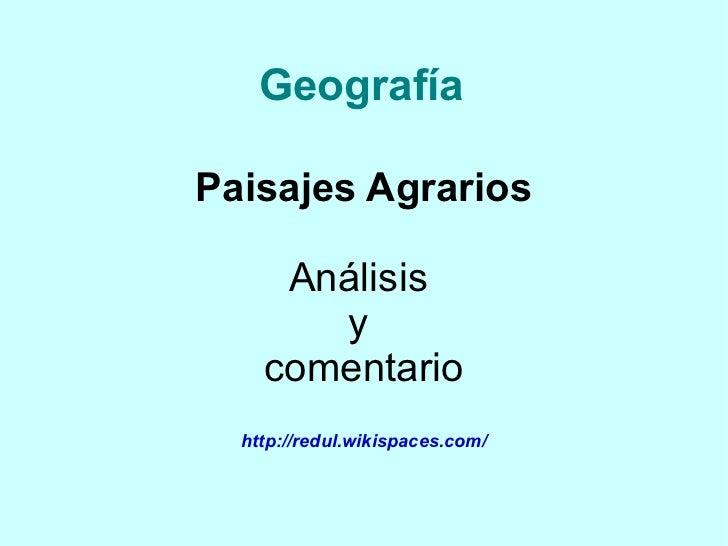 Geografía  Paisajes Agrarios       Análisis        y     comentario   http://redul.wikispaces.com/