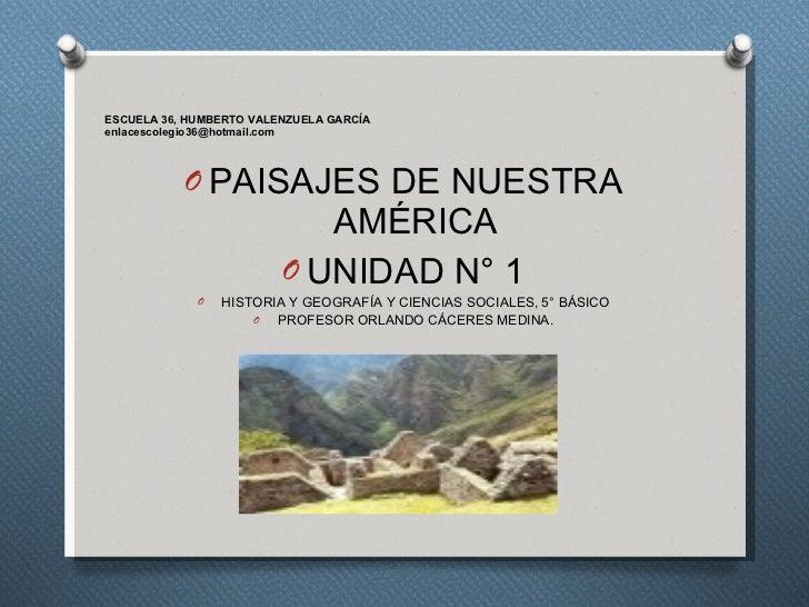 ESCUELA 36, HUMBERTO VALENZUELA GARCÍA [email_address] <ul><li>PAISAJES DE NUESTRA AMÉRICA </li></ul><ul><li>UNIDAD N° 1 <...