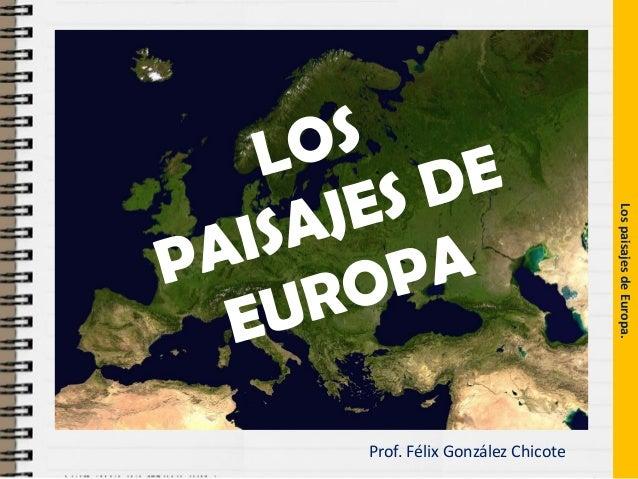 Prof. Félix González Chicote  Los paisajes de Europa.