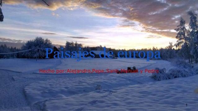 Paisajes de europa Hecho por:Alejandro,Pepe,Santi,Manuel y Pedro 1