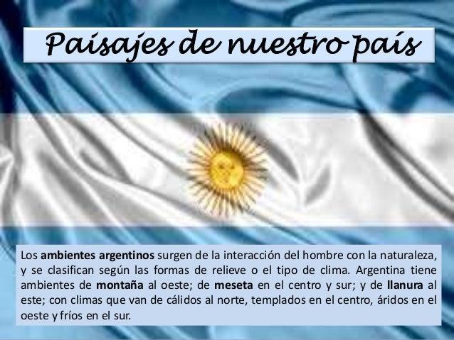Paisajes de nuestro país  Los ambientes argentinos surgen de la interacción del hombre con la naturaleza,  y se clasifican...