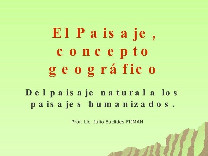 El Paisaje, concepto geográfico Del paisaje natural a los paisajes humanizados. Prof. Lic. Julio Euclides FIJMAN