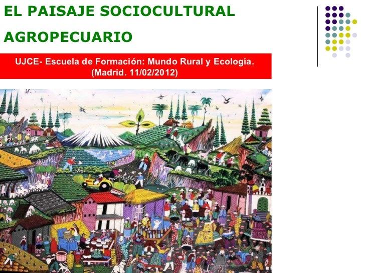 EL PAISAJE SOCIOCULTURAL AGROPECUARIO UJCE- Escuela de Formación: Mundo Rural y Ecología.  (Madrid. 11/02/2012)