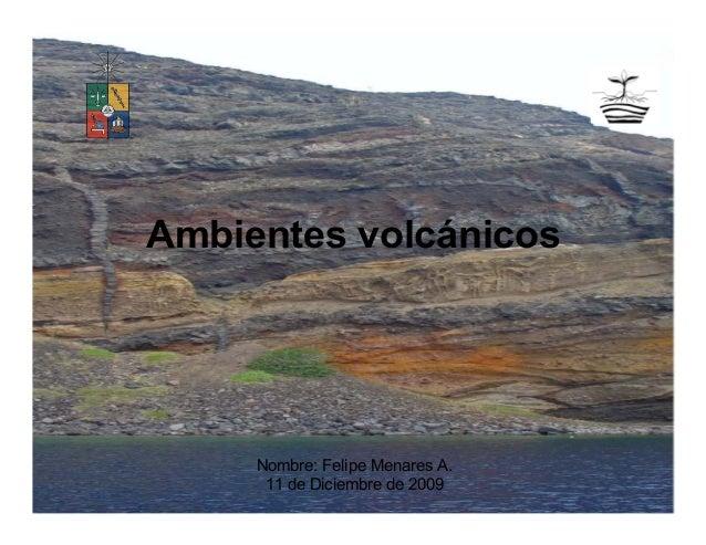 Ambientes volcánicos Nombre: Felipe Menares A. 11 de Diciembre de 2009