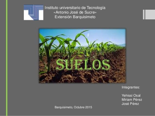 Instituto universitario de Tecnología «Antonio José de Sucre» Extensión Barquisimeto Suelos Integrantes: Yehissi Osal Miri...