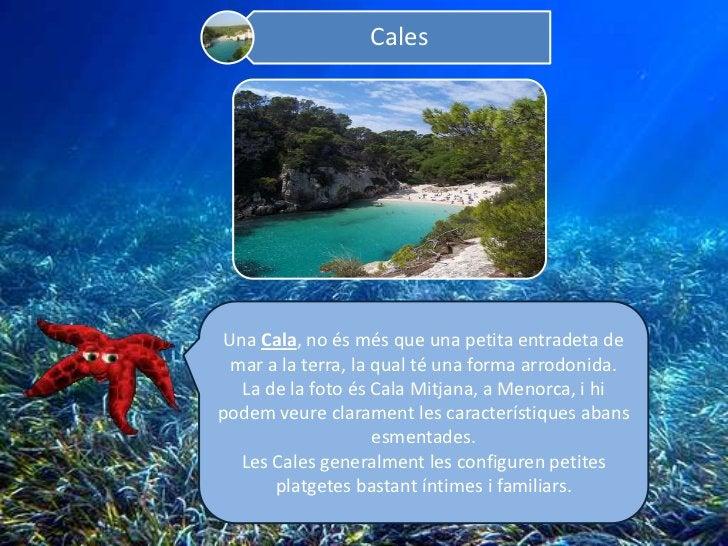 Cales Una Cala, no és més que una petita entradeta de  mar a la terra, la qual té una forma arrodonida.   La de la foto és...