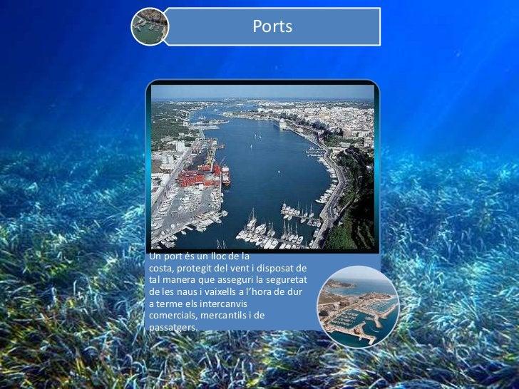 PortsUn port és un lloc de lacosta, protegit del vent i disposat detal manera que asseguri la seguretatde les naus i vaixe...