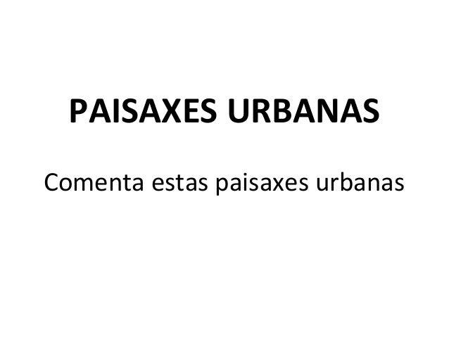 PAISAXES URBANAS Comenta estas paisaxes urbanas