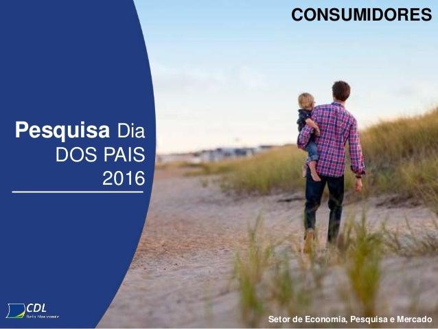 Pesquisa Dia DOS PAIS 2016 Setor de Economia, Pesquisa e Mercado CONSUMIDORES