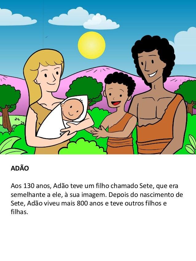 ADÃO Aos 130 anos, Adão teve um filho chamado Sete, que era semelhante a ele, à sua imagem. Depois do nascimento de Sete, ...